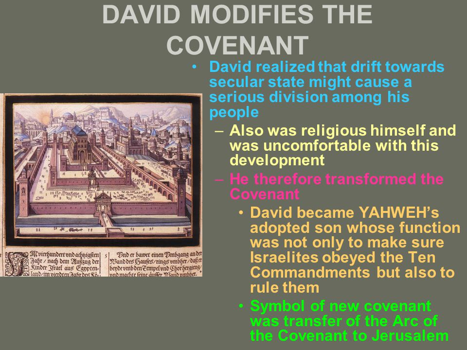DAVID MODIFIES THE COVENANT David realized that drift towards secular state might cause a serious division among his people –Also was religious himself and was uncomfortable with this development –He therefore transformed the Covenant David became YAHWEH's adopted son whose function was not only to make sure Israelites obeyed the Ten Commandments but also to rule them Symbol of new covenant was transfer of the Arc of the Covenant to Jerusalem