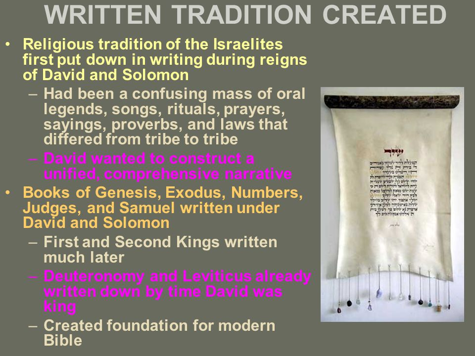 WRITTEN TRADITION CREATED Religious tradition of the Israelites first put down in writing during reigns of David and Solomon –Had been a confusing mass of oral legends, songs, rituals, prayers, sayings, proverbs, and laws that differed from tribe to tribe –David wanted to construct a unified, comprehensive narrative Books of Genesis, Exodus, Numbers, Judges, and Samuel written under David and Solomon –First and Second Kings written much later –Deuteronomy and Leviticus already written down by time David was king –Created foundation for modern Bible