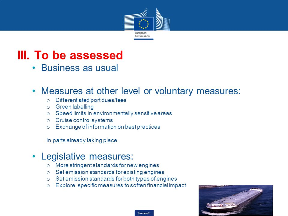 Transport III. To be assessed Business as usual Measures at other level or voluntary measures: o Differentiated port dues/fees o Green labelling o Spe