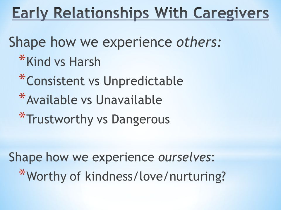 Shape how we experience others: * Kind vs Harsh * Consistent vs Unpredictable * Available vs Unavailable * Trustworthy vs Dangerous Shape how we experience ourselves: * Worthy of kindness/love/nurturing?