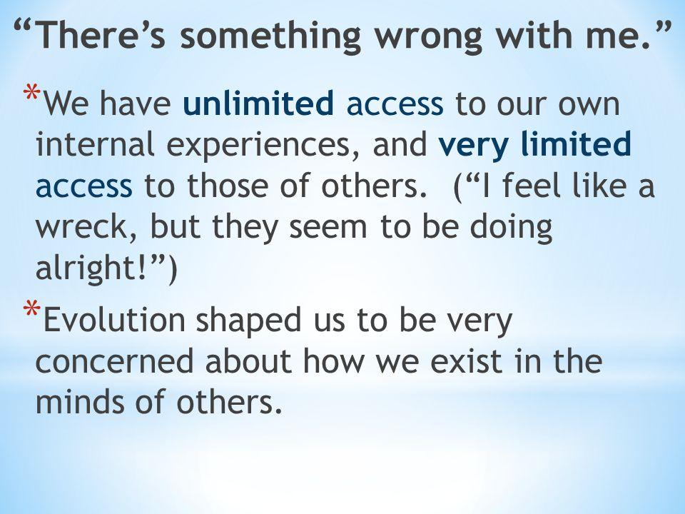 There's something wrong with me. * We have unlimited access to our own internal experiences, and very limited access to those of others.