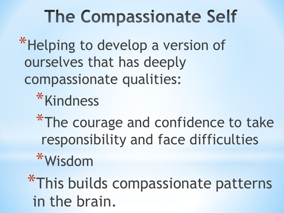 * Helping to develop a version of ourselves that has deeply compassionate qualities: * Kindness * The courage and confidence to take responsibility and face difficulties * Wisdom * This builds compassionate patterns in the brain.