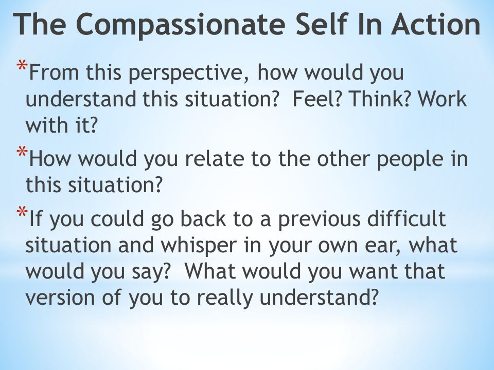 The Compassionate Self In Action * From this perspective, how would you understand this situation.