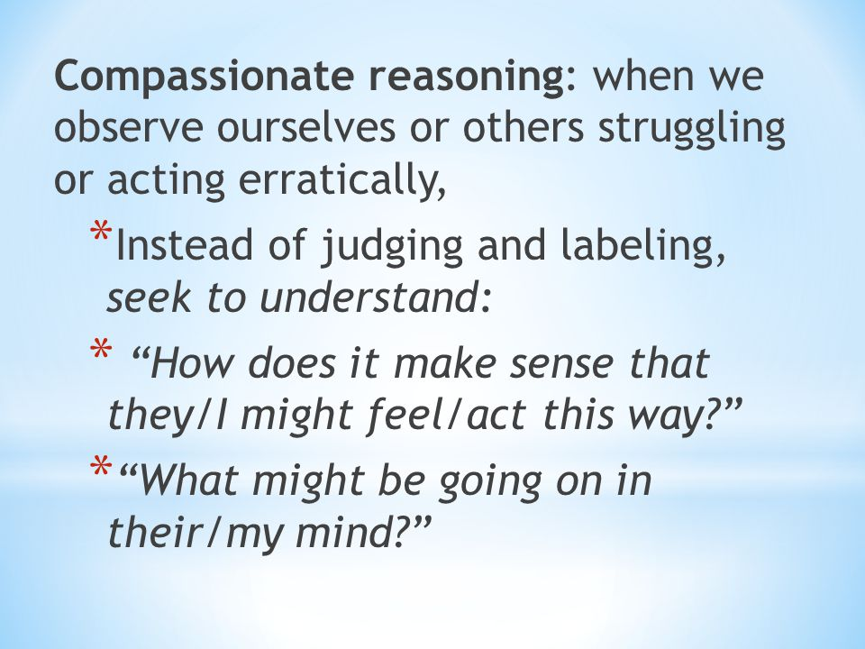 Compassionate reasoning: when we observe ourselves or others struggling or acting erratically, * Instead of judging and labeling, seek to understand: * How does it make sense that they/I might feel/act this way? * What might be going on in their/my mind?