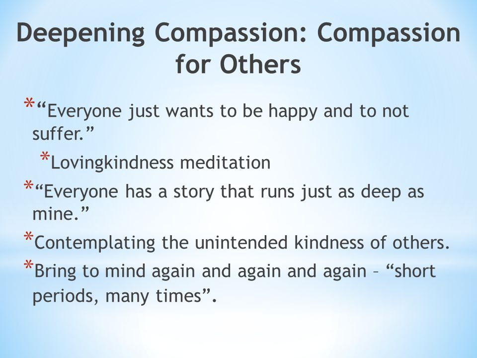 Deepening Compassion: Compassion for Others * Everyone just wants to be happy and to not suffer. * Lovingkindness meditation * Everyone has a story that runs just as deep as mine. * Contemplating the unintended kindness of others.
