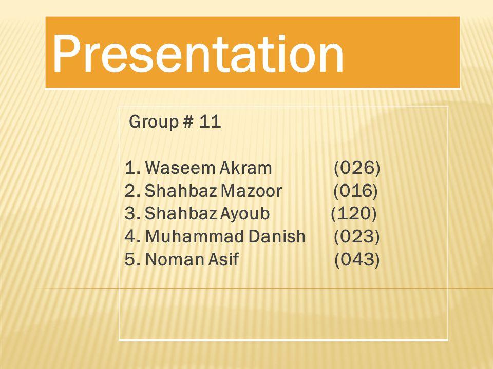 Presentation Group # 11 1. Waseem Akram (026) 2. Shahbaz Mazoor (016) 3.
