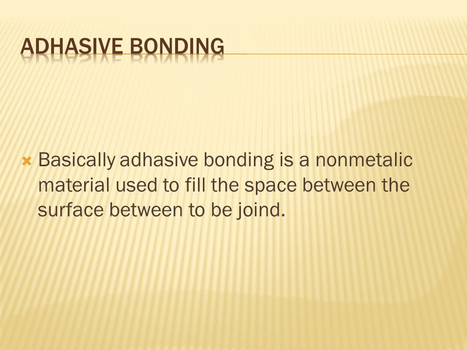  Basically adhasive bonding is a nonmetalic material used to fill the space between the surface between to be joind.