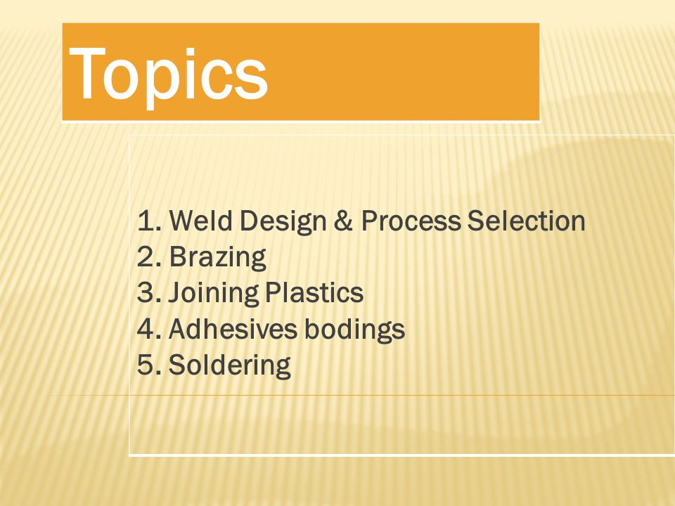 Topics 1. Weld Design & Process Selection 2. Brazing 3.