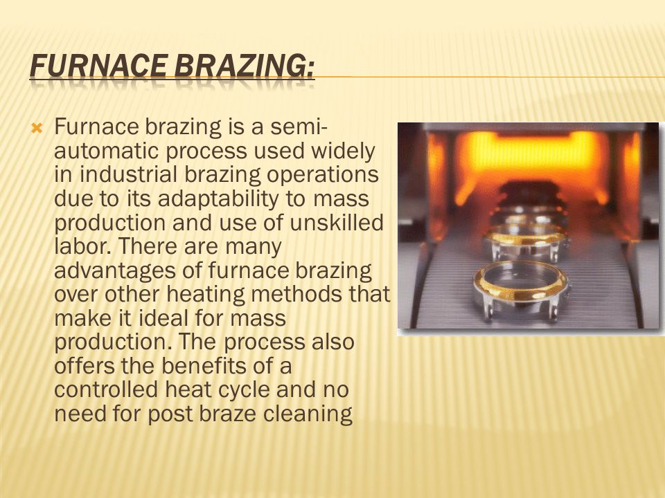  Furnace brazing is a semi- automatic process used widely in industrial brazing operations due to its adaptability to mass production and use of unskilled labor.