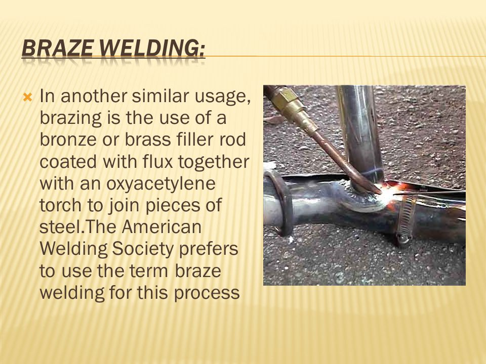  In another similar usage, brazing is the use of a bronze or brass filler rod coated with flux together with an oxyacetylene torch to join pieces of steel.The American Welding Society prefers to use the term braze welding for this process