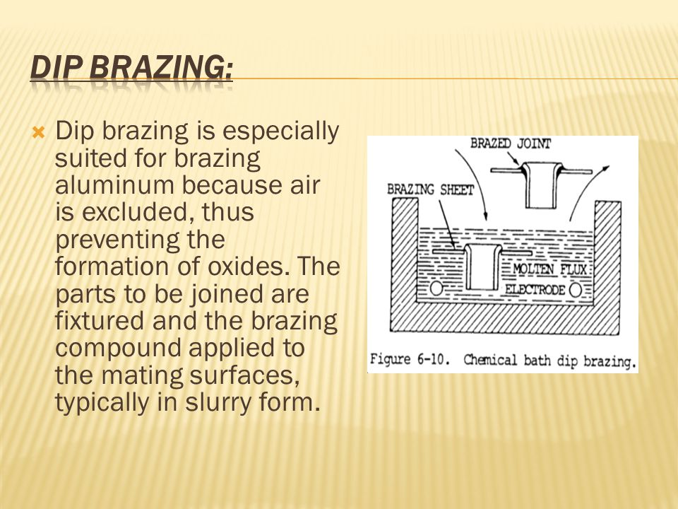  Dip brazing is especially suited for brazing aluminum because air is excluded, thus preventing the formation of oxides.
