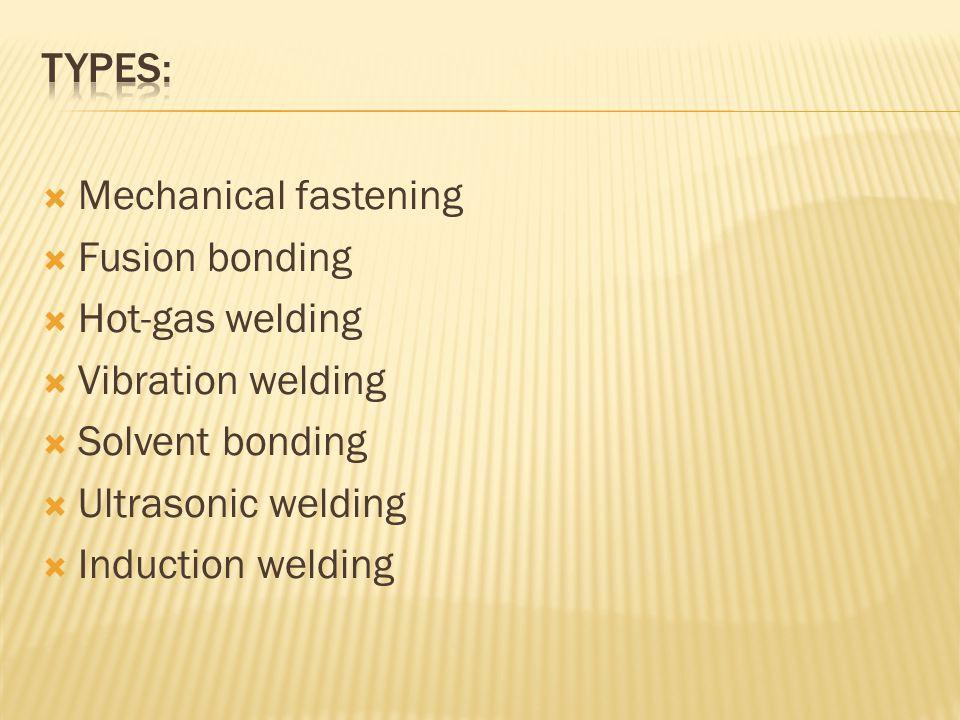  Mechanical fastening  Fusion bonding  Hot-gas welding  Vibration welding  Solvent bonding  Ultrasonic welding  Induction welding