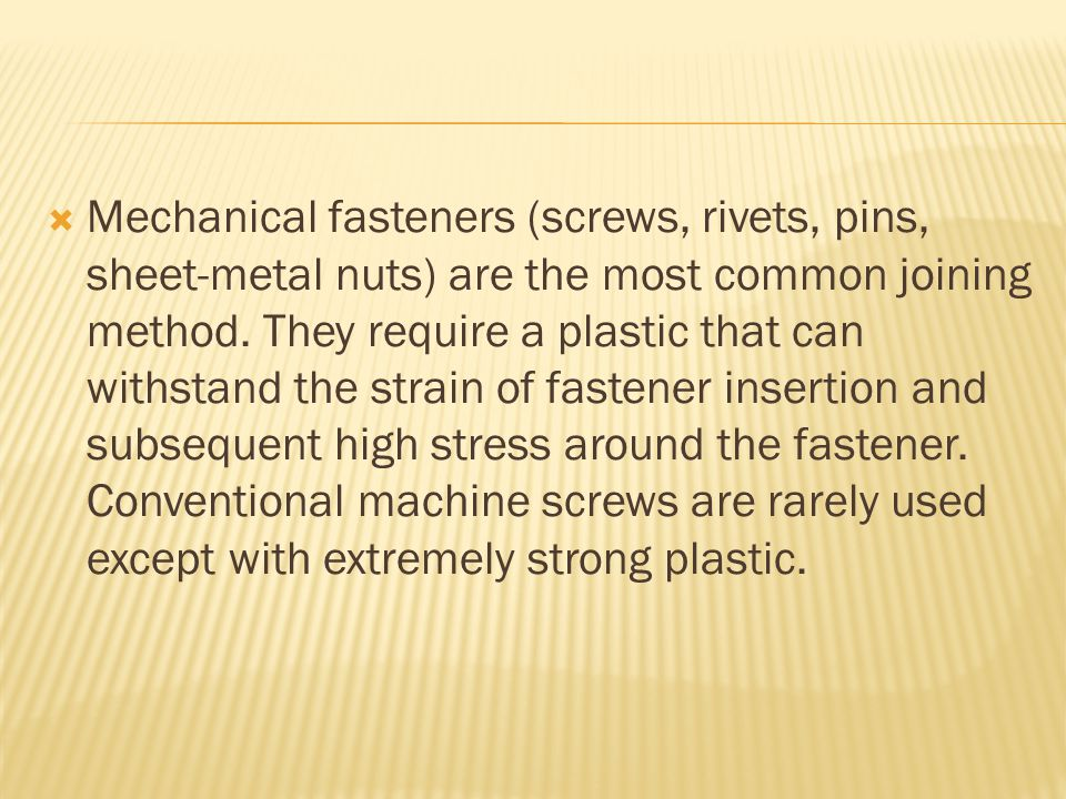  Mechanical fasteners (screws, rivets, pins, sheet-metal nuts) are the most common joining method.