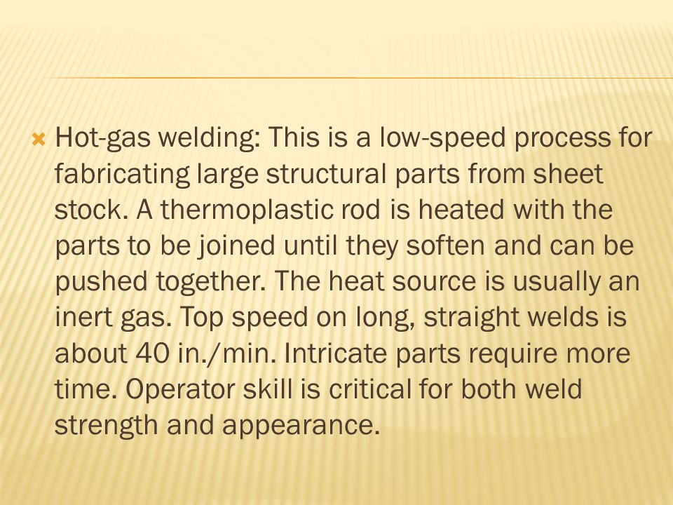  Hot-gas welding: This is a low-speed process for fabricating large structural parts from sheet stock.
