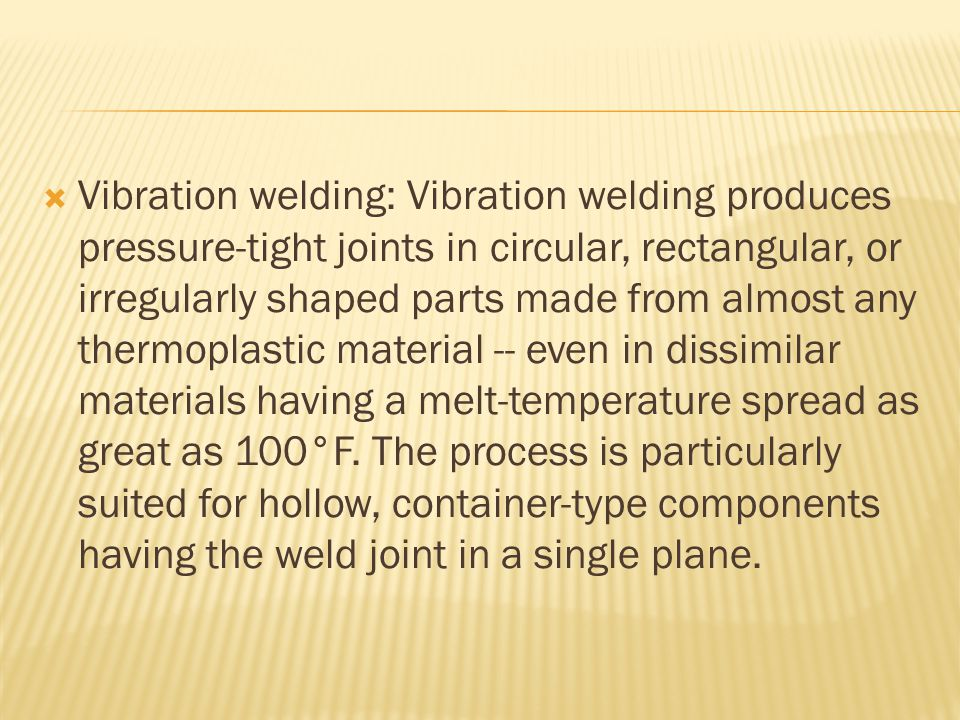  Vibration welding: Vibration welding produces pressure-tight joints in circular, rectangular, or irregularly shaped parts made from almost any thermoplastic material -- even in dissimilar materials having a melt-temperature spread as great as 100°F.