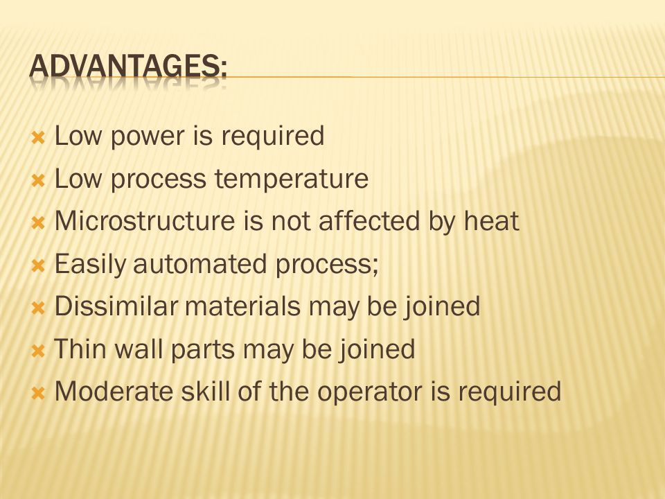  Low power is required  Low process temperature  Microstructure is not affected by heat  Easily automated process;  Dissimilar materials may be joined  Thin wall parts may be joined  Moderate skill of the operator is required