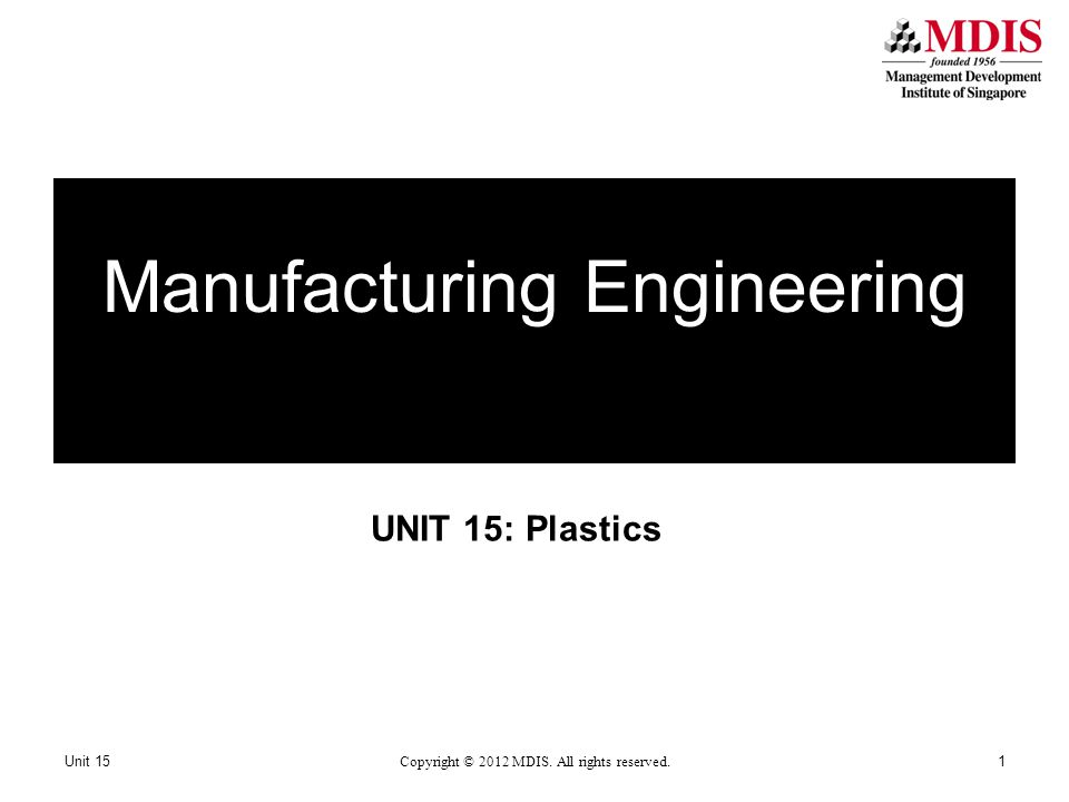UNIT 15: Plastics Manufacturing Engineering Unit 15 Copyright © 2012 MDIS. All rights reserved. 1