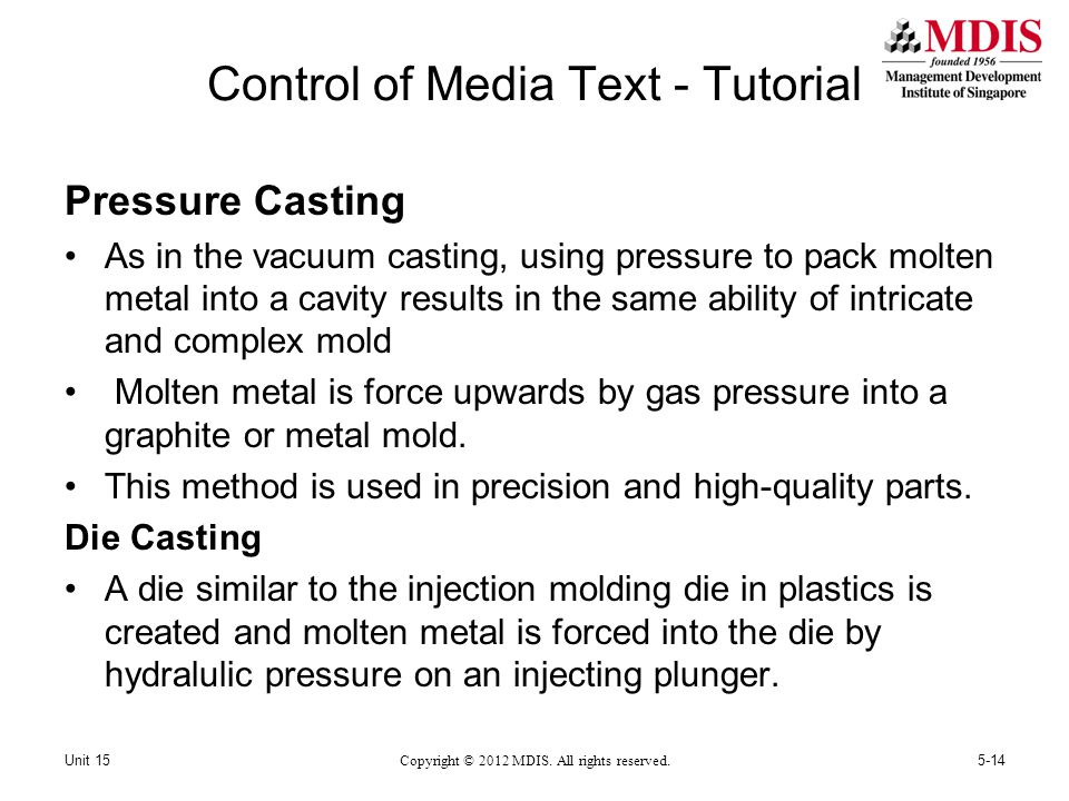 Control of Media Text - Tutorial Pressure Casting As in the vacuum casting, using pressure to pack molten metal into a cavity results in the same ability of intricate and complex mold Molten metal is force upwards by gas pressure into a graphite or metal mold.