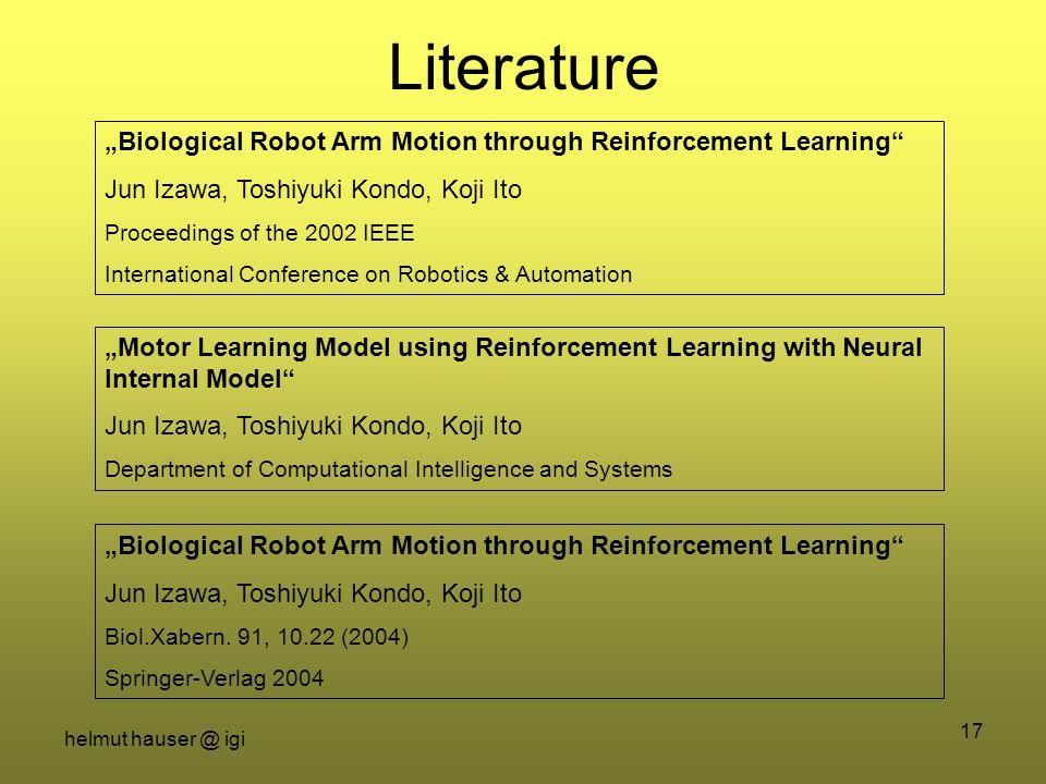 "helmut hauser @ igi 17 Literature ""Biological Robot Arm Motion through Reinforcement Learning"" Jun Izawa, Toshiyuki Kondo, Koji Ito Proceedings of the"