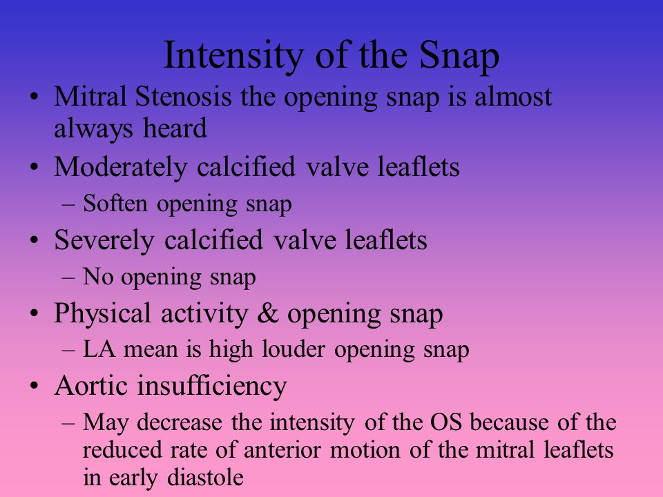 Intensity of the Snap Mitral Stenosis the opening snap is almost always heard Moderately calcified valve leaflets –Soften opening snap Severely calcified valve leaflets –No opening snap Physical activity & opening snap –LA mean is high louder opening snap Aortic insufficiency –May decrease the intensity of the OS because of the reduced rate of anterior motion of the mitral leaflets in early diastole