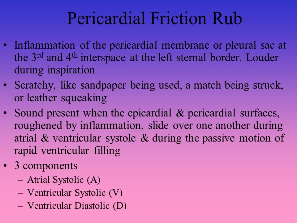 Pericardial Friction Rub Inflammation of the pericardial membrane or pleural sac at the 3 rd and 4 th interspace at the left sternal border.