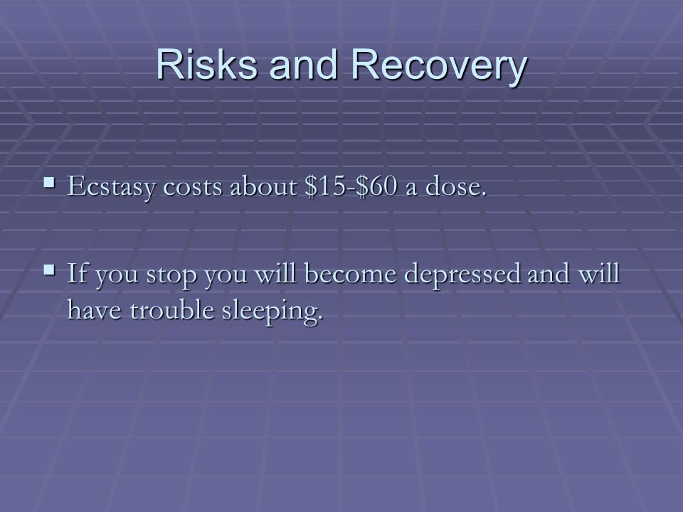 Risks and Recovery  Ecstasy costs about $15-$60 a dose.