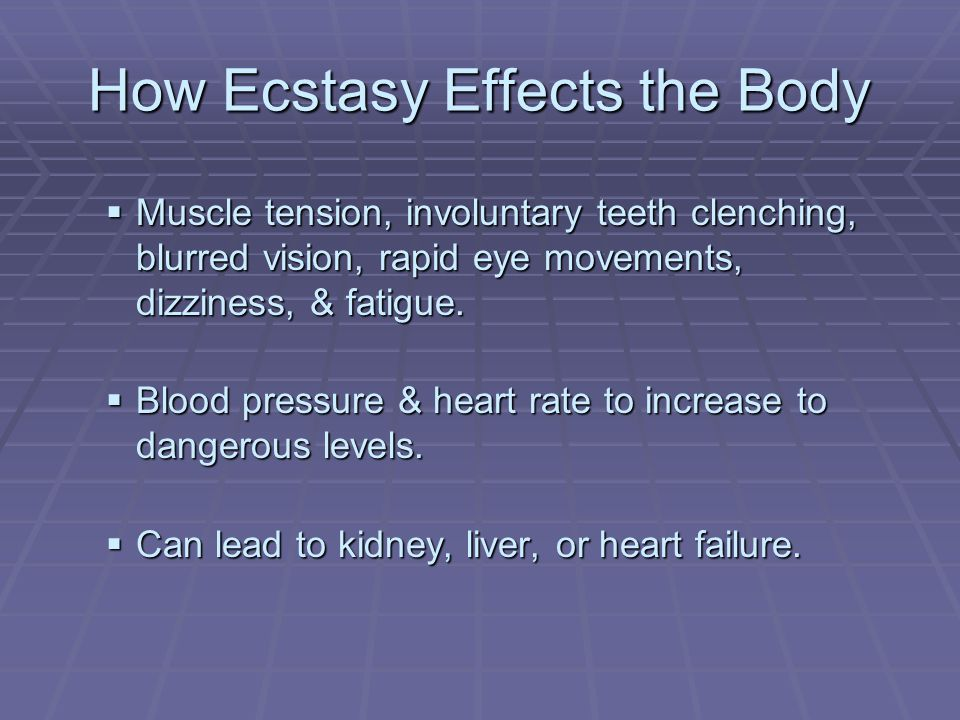 How Ecstasy Effects the Body  Muscle tension, involuntary teeth clenching, blurred vision, rapid eye movements, dizziness, & fatigue.