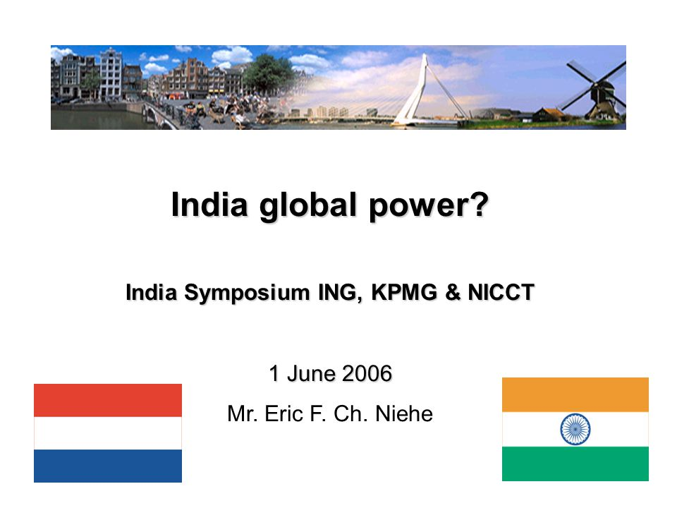 1 India global power? India Symposium ING, KPMG & NICCT 1 June 2006 Mr. Eric F. Ch. Niehe