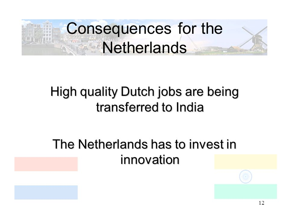 12 Consequences for the Netherlands High quality Dutch jobs are being transferred to India The Netherlands has to invest in innovation