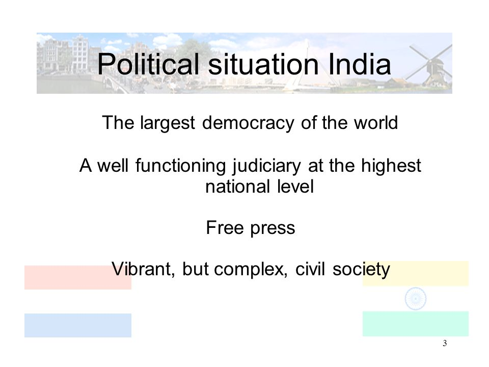 3 Political situation India The largest democracy of the world A well functioning judiciary at the highest national level Free press Vibrant, but complex, civil society