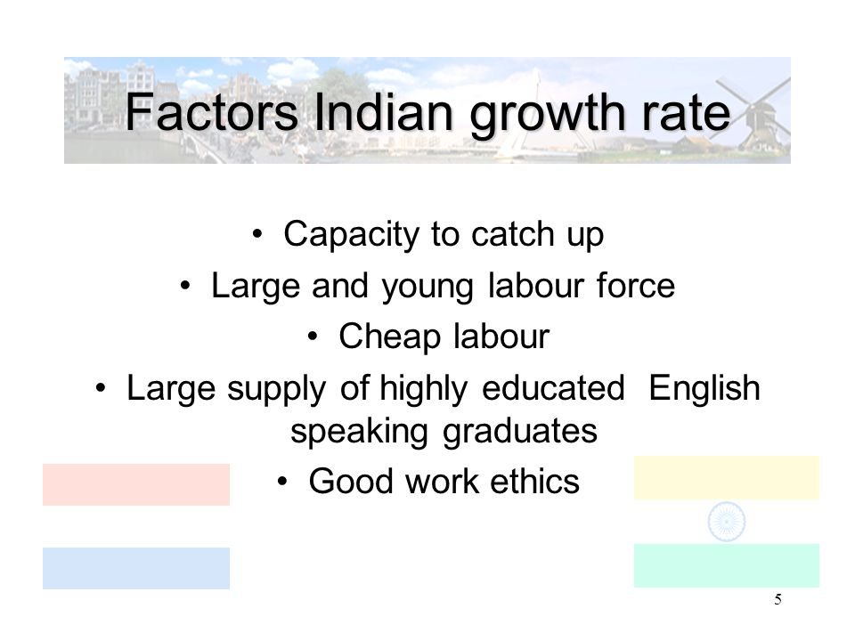 5 Factors Indian growth rate Capacity to catch up Large and young labour force Cheap labour Large supply of highly educated English speaking graduates Good work ethics