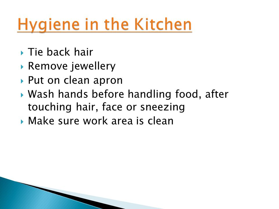  Tie back hair  Remove jewellery  Put on clean apron  Wash hands before handling food, after touching hair, face or sneezing  Make sure work area is clean