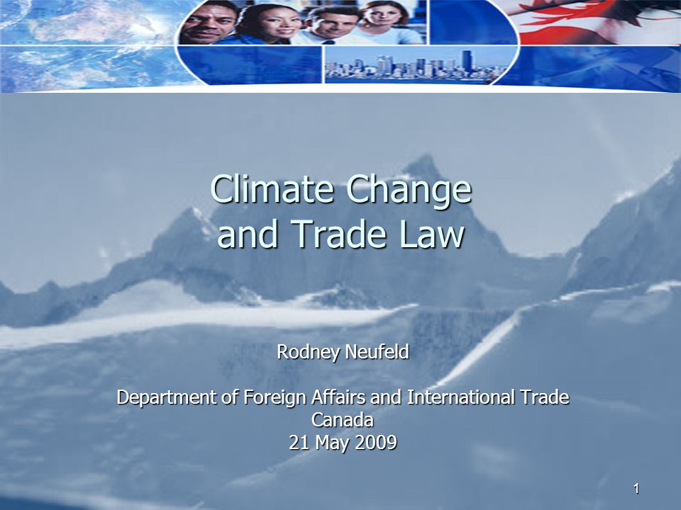 1 Climate Change and Trade Law Rodney Neufeld Department of Foreign Affairs and International Trade Canada 21 May 2009