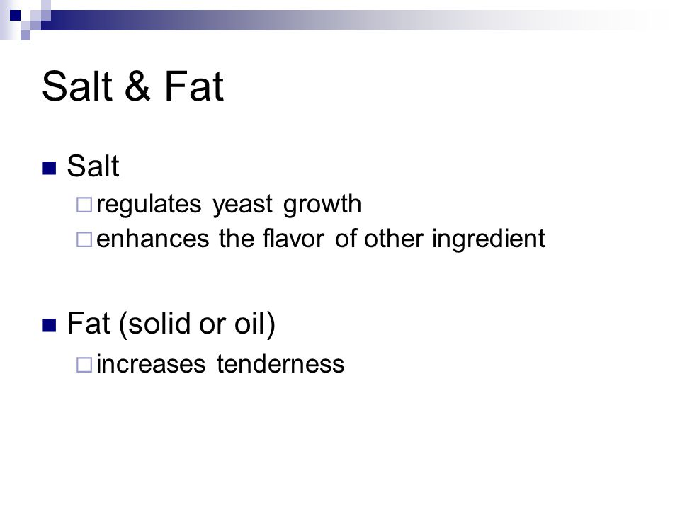 Salt & Fat Salt  regulates yeast growth  enhances the flavor of other ingredient Fat (solid or oil)  increases tenderness