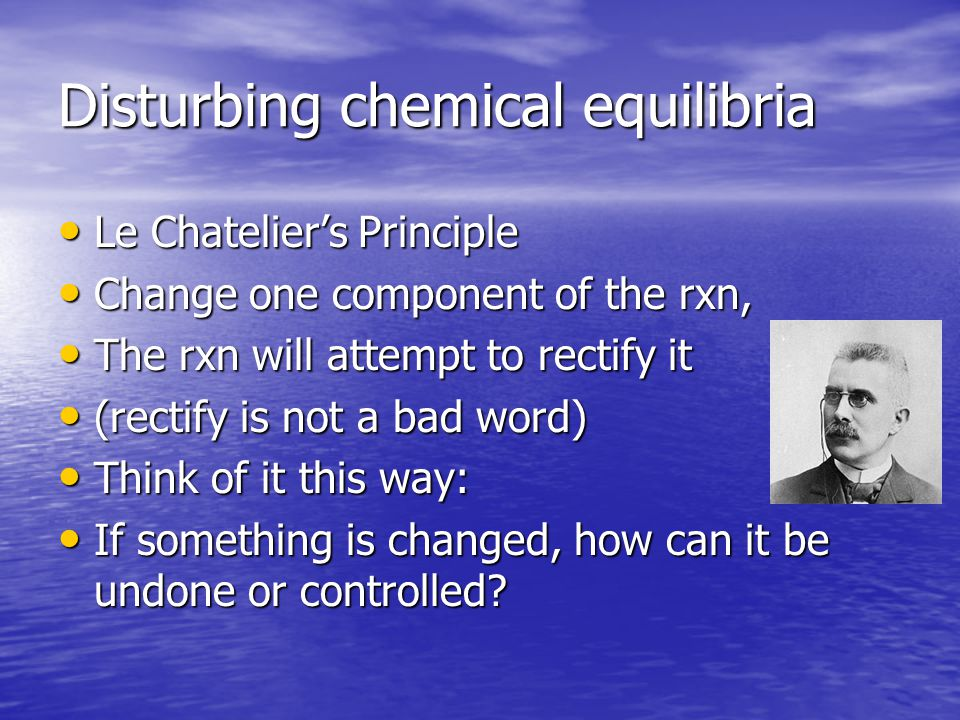 Disturbing chemical equilibria Le Chatelier's Principle Le Chatelier's Principle Change one component of the rxn, Change one component of the rxn, The rxn will attempt to rectify it The rxn will attempt to rectify it (rectify is not a bad word) (rectify is not a bad word) Think of it this way: Think of it this way: If something is changed, how can it be undone or controlled.