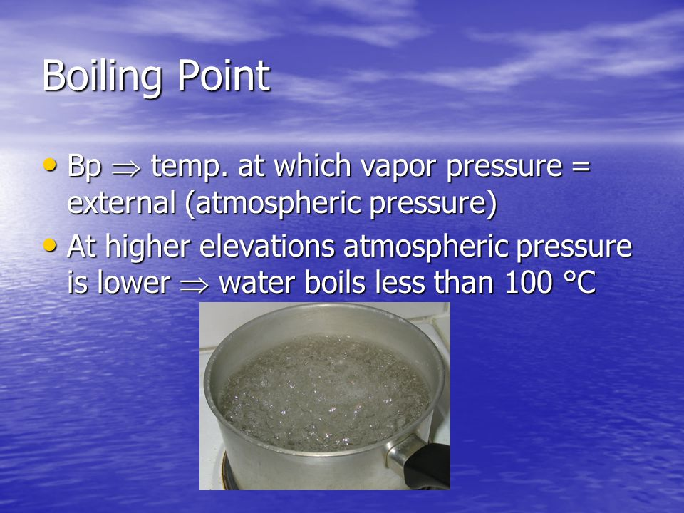 Boiling Point Bp  temp. at which vapor pressure = external (atmospheric pressure) Bp  temp.
