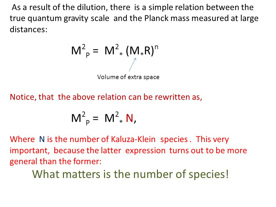 As a result of the dilution, there is a simple relation between the true quantum gravity scale and the Planck mass measured at large distances: M 2 P = M 2 * (M * R) n Volume of extra space Notice, that the above relation can be rewritten as, M 2 P = M 2 * N, Where N is the number of Kaluza-Klein species.