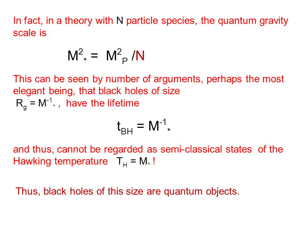 In fact, in a theory with N particle species, the quantum gravity scale is M 2 * = M 2 P /N This can be seen by number of arguments, perhaps the most elegant being, that black holes of size R g = M -1 *, have the lifetime t BH = M -1 * and thus, cannot be regarded as semi-classical states of the Hawking temperature T H = M * .