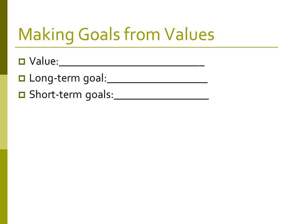 Making Goals from Values  Value:__________________________  Long-term goal:__________________  Short-term goals:_________________