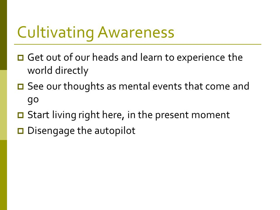 Cultivating Awareness  Get out of our heads and learn to experience the world directly  See our thoughts as mental events that come and go  Start living right here, in the present moment  Disengage the autopilot