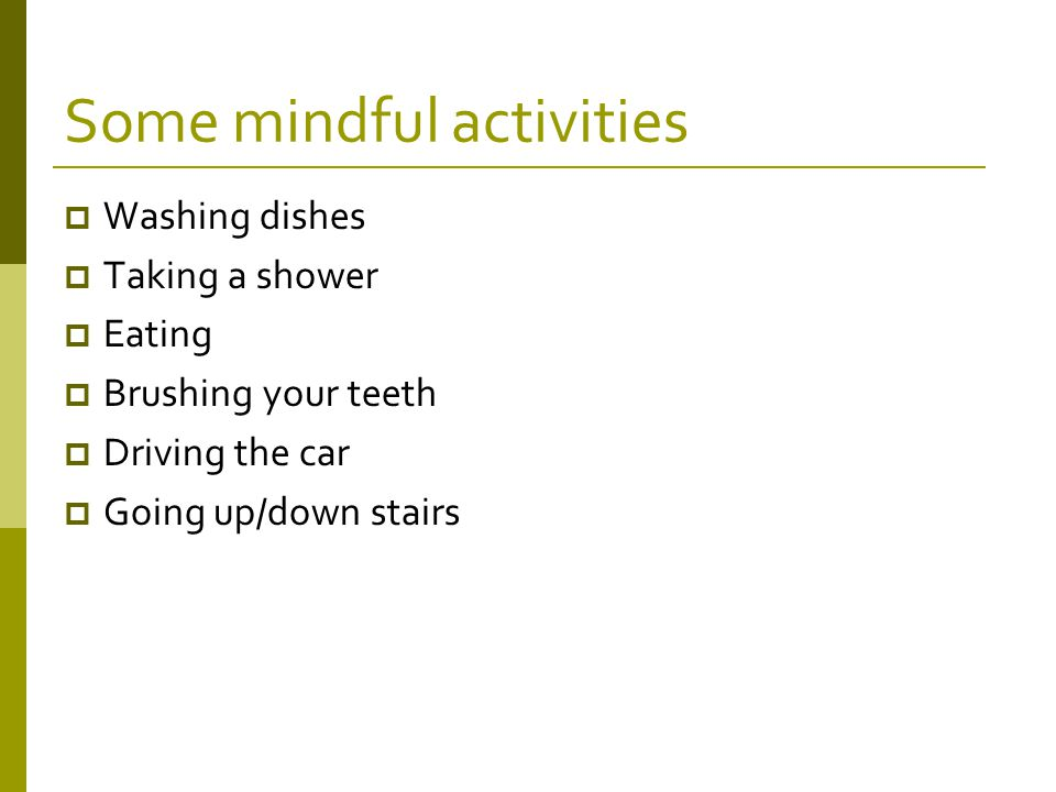 Some mindful activities  Washing dishes  Taking a shower  Eating  Brushing your teeth  Driving the car  Going up/down stairs