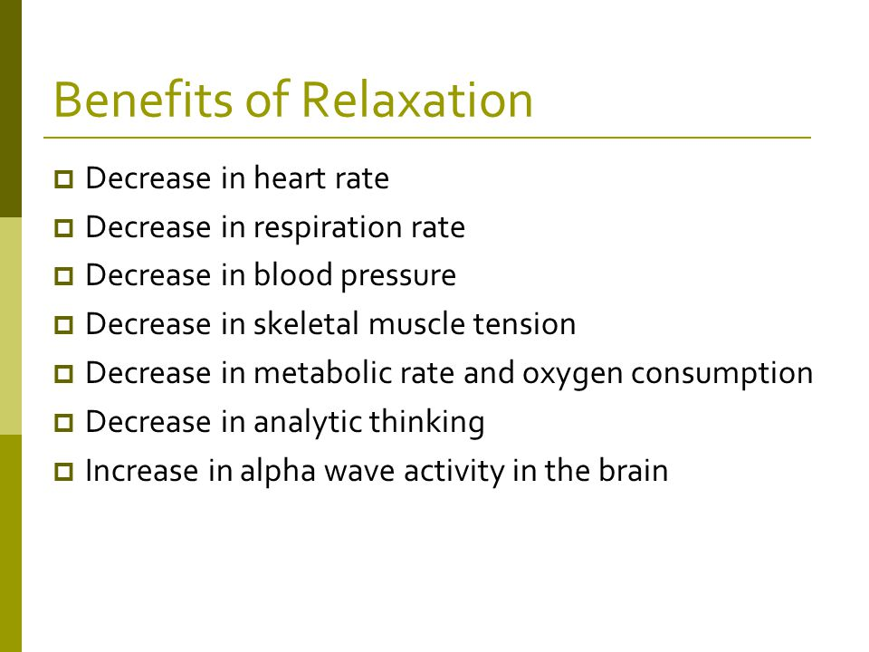 Benefits of Relaxation  Decrease in heart rate  Decrease in respiration rate  Decrease in blood pressure  Decrease in skeletal muscle tension  Decrease in metabolic rate and oxygen consumption  Decrease in analytic thinking  Increase in alpha wave activity in the brain