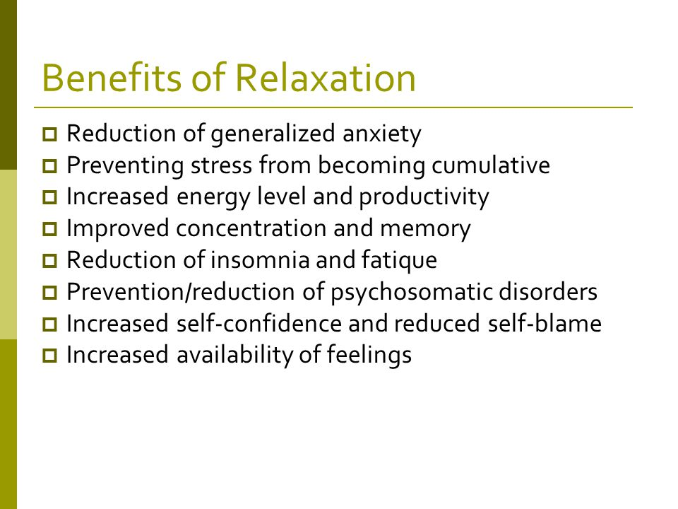 Benefits of Relaxation  Reduction of generalized anxiety  Preventing stress from becoming cumulative  Increased energy level and productivity  Improved concentration and memory  Reduction of insomnia and fatique  Prevention/reduction of psychosomatic disorders  Increased self-confidence and reduced self-blame  Increased availability of feelings