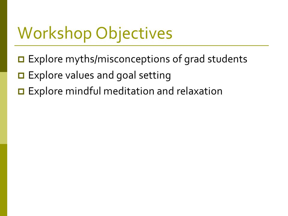 Workshop Objectives  Explore myths/misconceptions of grad students  Explore values and goal setting  Explore mindful meditation and relaxation