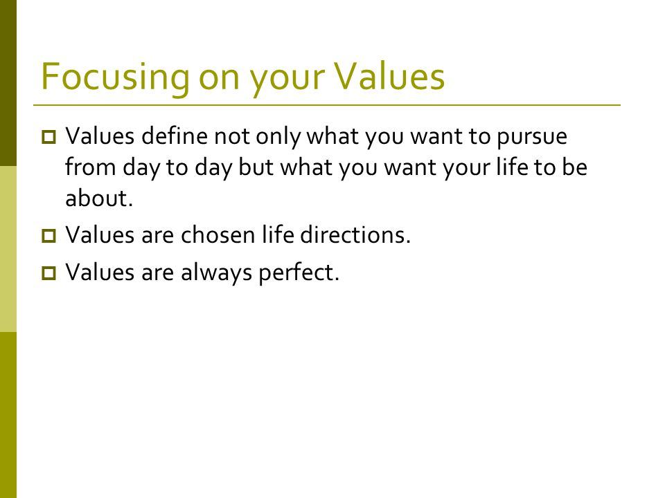Focusing on your Values  Values define not only what you want to pursue from day to day but what you want your life to be about.
