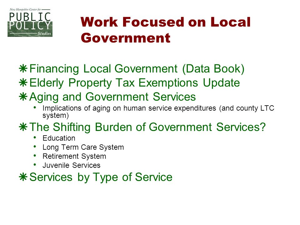 Work Focused on Local Government  Financing Local Government (Data Book)  Elderly Property Tax Exemptions Update  Aging and Government Services Implications of aging on human service expenditures (and county LTC system)  The Shifting Burden of Government Services.