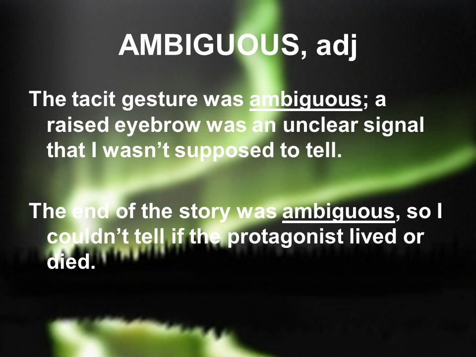 AMBIGUOUS, adj The tacit gesture was ambiguous; a raised eyebrow was an unclear signal that I wasn't supposed to tell.