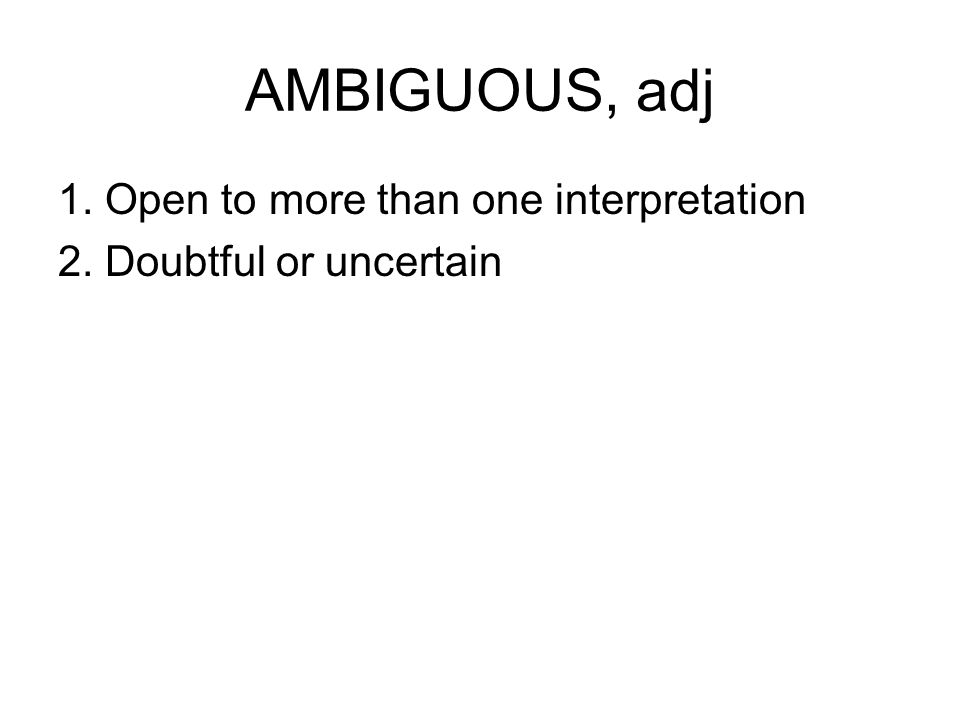 AMBIGUOUS, adj 1. Open to more than one interpretation 2. Doubtful or uncertain