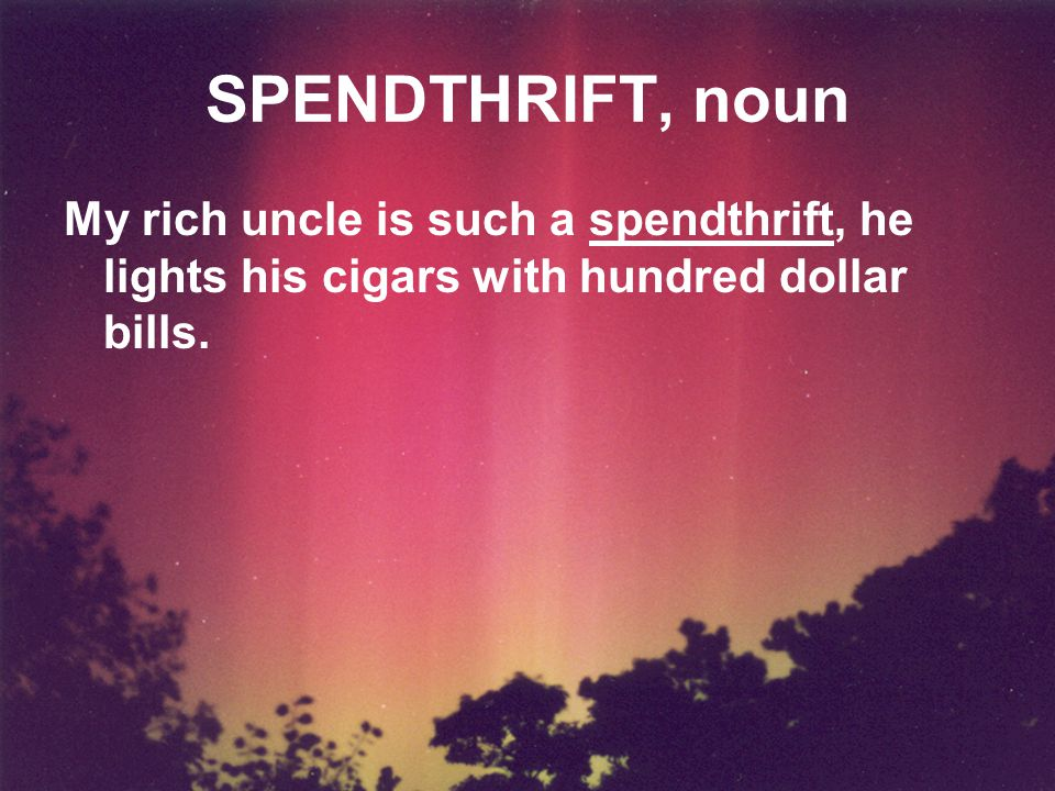 SPENDTHRIFT, noun My rich uncle is such a spendthrift, he lights his cigars with hundred dollar bills.