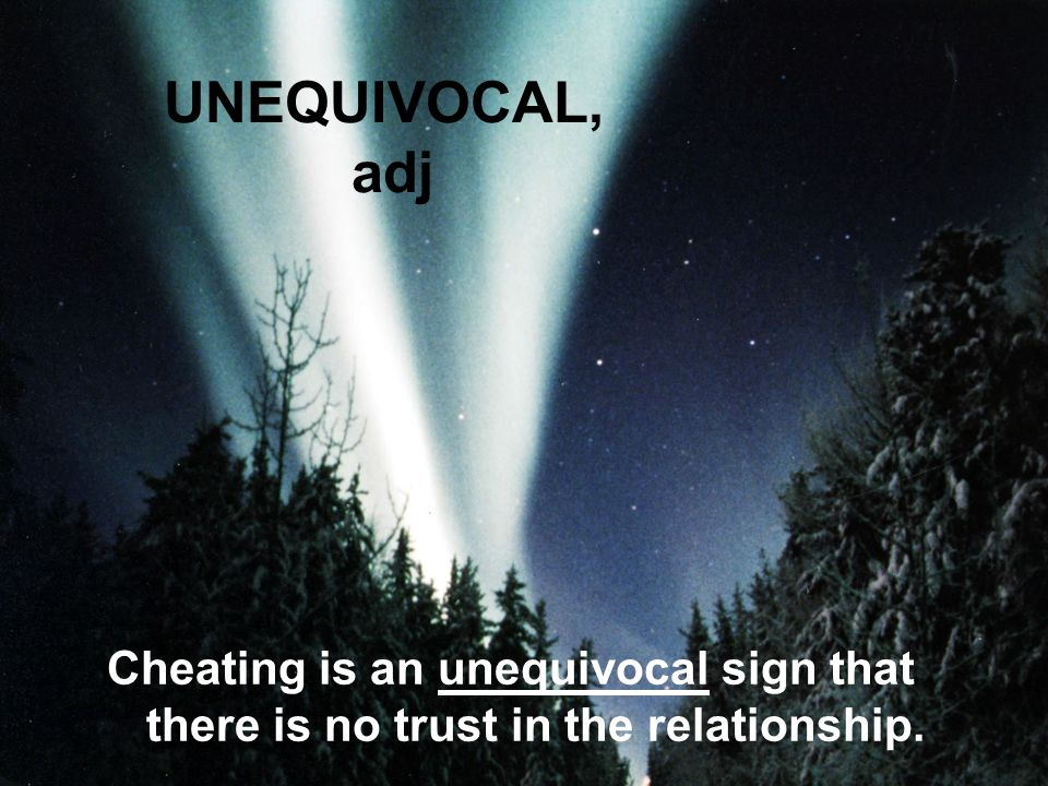 UNEQUIVOCAL, adj Cheating is an unequivocal sign that there is no trust in the relationship.